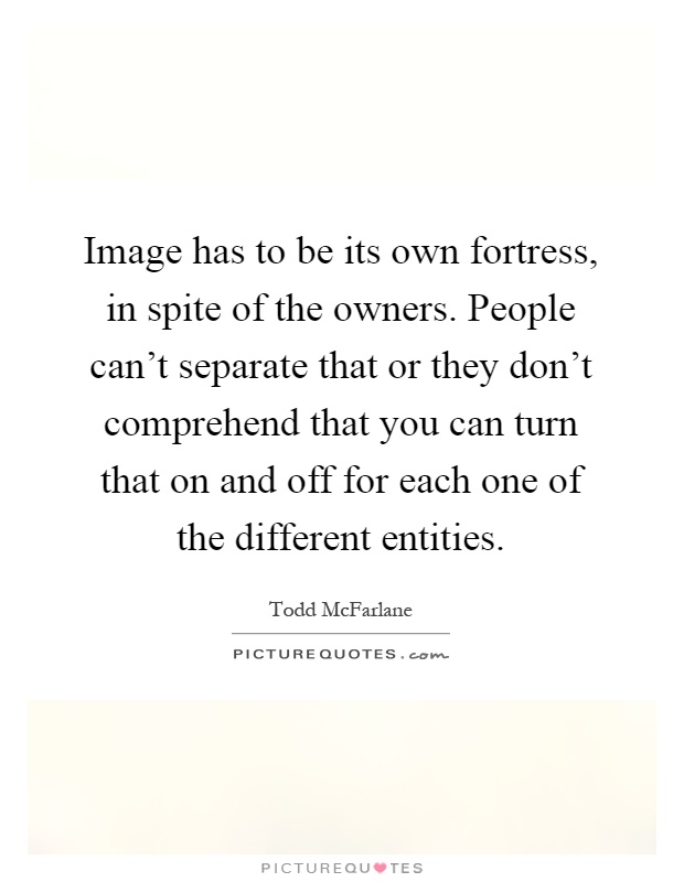 Image has to be its own fortress, in spite of the owners. People can't separate that or they don't comprehend that you can turn that on and off for each one of the different entities Picture Quote #1