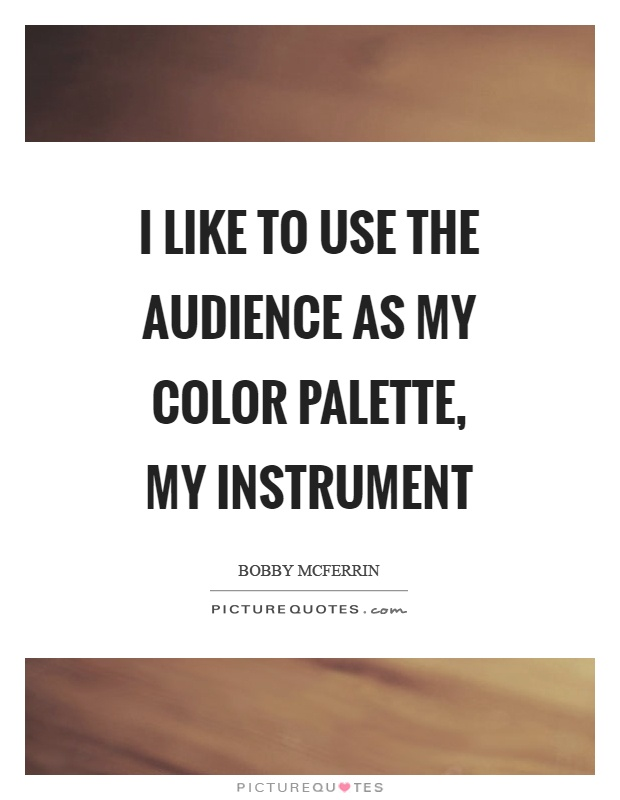 I like to use the audience as my color palette, my instrument Picture Quote #1