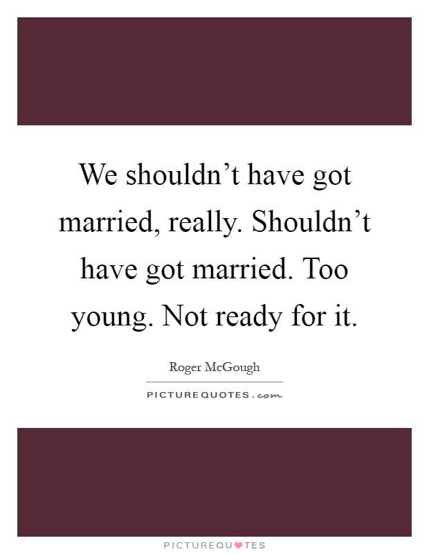 We shouldn't have got married, really. Shouldn't have got married. Too young. Not ready for it Picture Quote #1