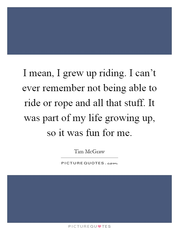 I mean, I grew up riding. I can't ever remember not being able to ride or rope and all that stuff. It was part of my life growing up, so it was fun for me Picture Quote #1