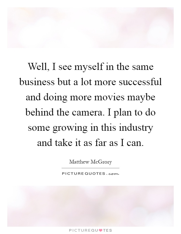 Well, I see myself in the same business but a lot more successful and doing more movies maybe behind the camera. I plan to do some growing in this industry and take it as far as I can Picture Quote #1