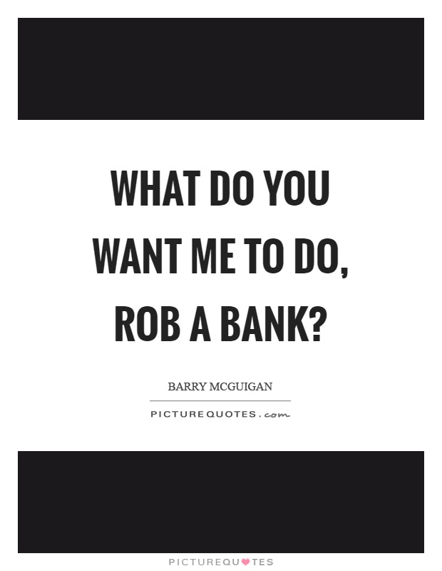 What do you want me to do, rob a bank? Picture Quote #1