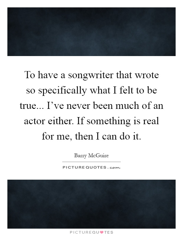 To have a songwriter that wrote so specifically what I felt to be true... I've never been much of an actor either. If something is real for me, then I can do it Picture Quote #1