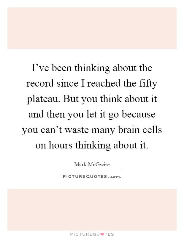 I've been thinking about the record since I reached the fifty plateau. But you think about it and then you let it go because you can't waste many brain cells on hours thinking about it Picture Quote #1