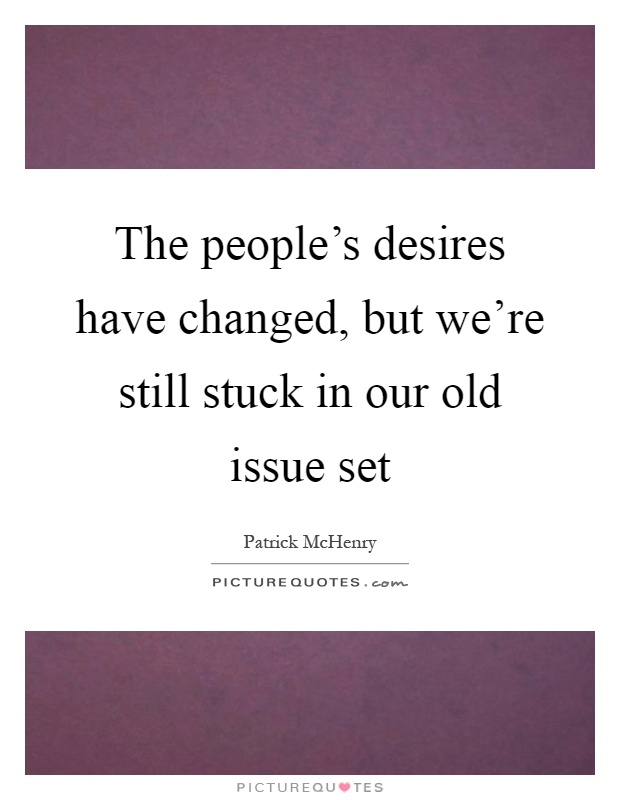The people's desires have changed, but we're still stuck in our old issue set Picture Quote #1