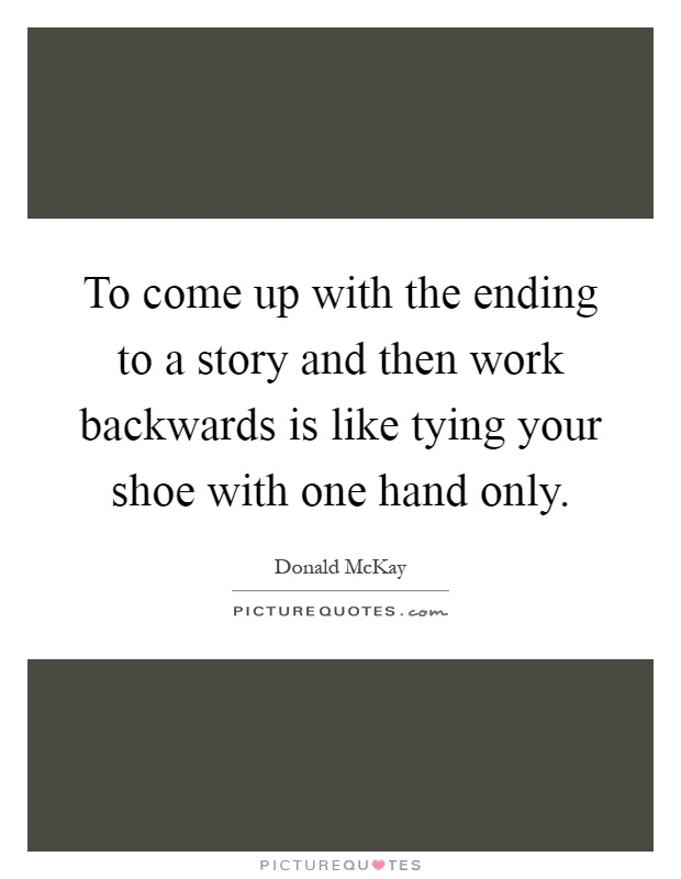 To come up with the ending to a story and then work backwards is like tying your shoe with one hand only Picture Quote #1
