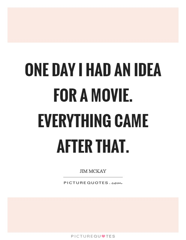 One day I had an idea for a movie. Everything came after that Picture Quote #1