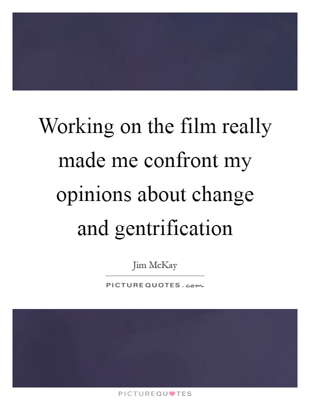 Working on the film really made me confront my opinions about change and gentrification Picture Quote #1
