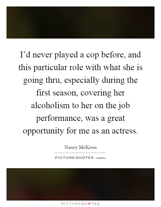 I'd never played a cop before, and this particular role with what she is going thru, especially during the first season, covering her alcoholism to her on the job performance, was a great opportunity for me as an actress Picture Quote #1