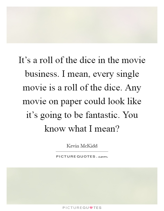 It's a roll of the dice in the movie business. I mean, every single movie is a roll of the dice. Any movie on paper could look like it's going to be fantastic. You know what I mean? Picture Quote #1