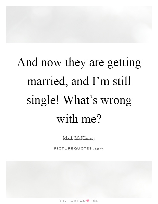 And now they are getting married, and I'm still single! What's wrong with me? Picture Quote #1