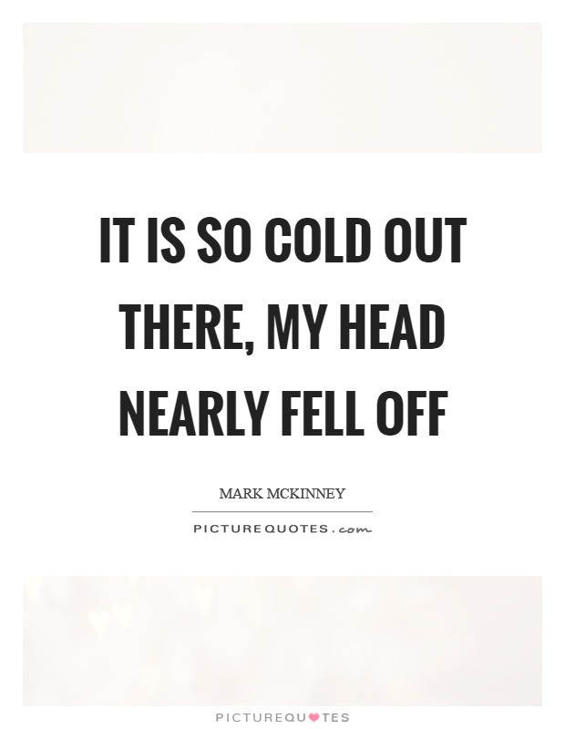 It is so cold out there, my head nearly fell off Picture Quote #1