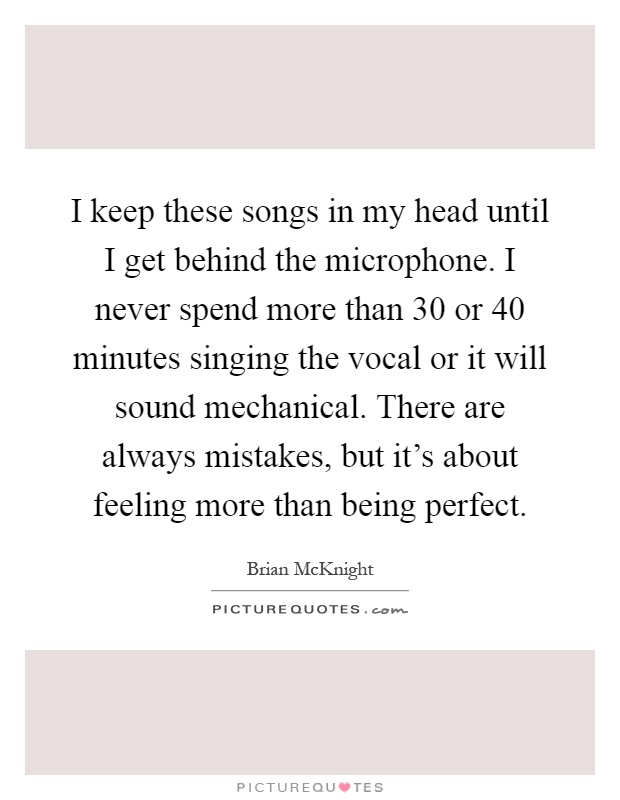 I keep these songs in my head until I get behind the microphone. I never spend more than 30 or 40 minutes singing the vocal or it will sound mechanical. There are always mistakes, but it's about feeling more than being perfect Picture Quote #1