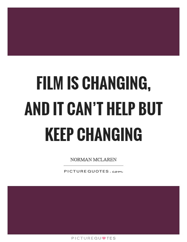 Film is changing, and it can't help but keep changing Picture Quote #1