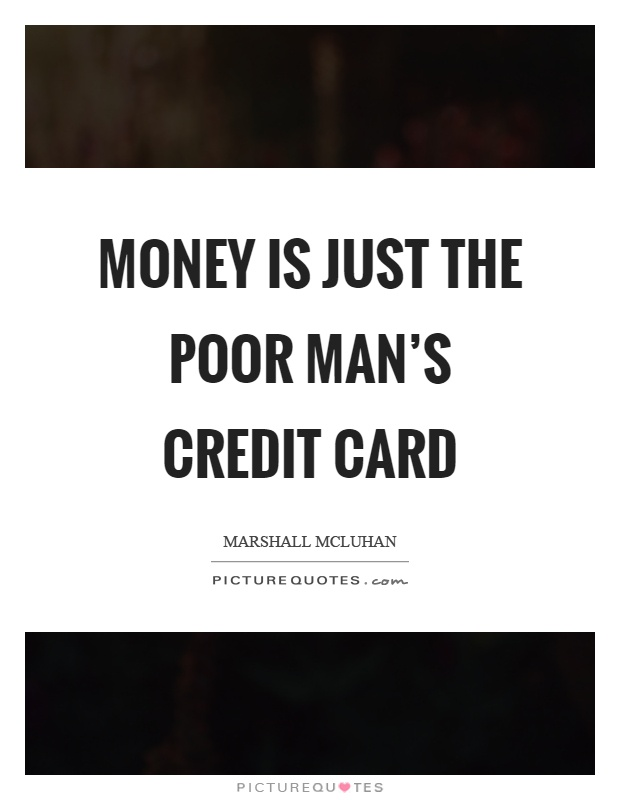 Money is just the poor man's credit card Picture Quote #1