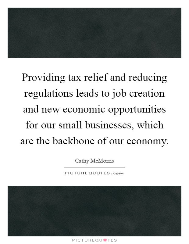 Providing tax relief and reducing regulations leads to job creation and new economic opportunities for our small businesses, which are the backbone of our economy Picture Quote #1