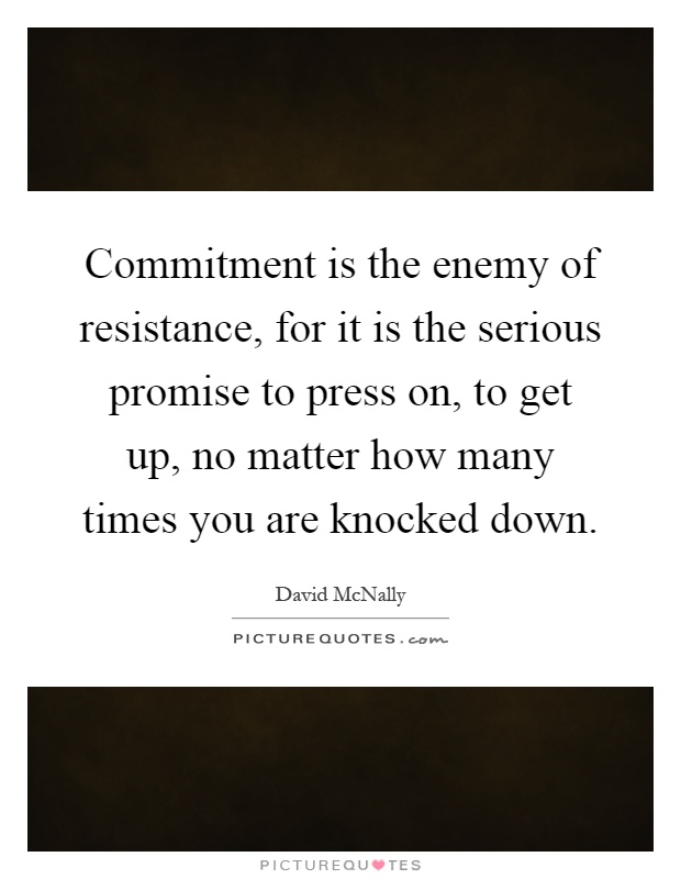 Commitment is the enemy of resistance, for it is the serious promise to press on, to get up, no matter how many times you are knocked down Picture Quote #1