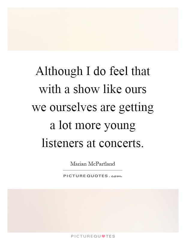 Although I do feel that with a show like ours we ourselves are getting a lot more young listeners at concerts Picture Quote #1