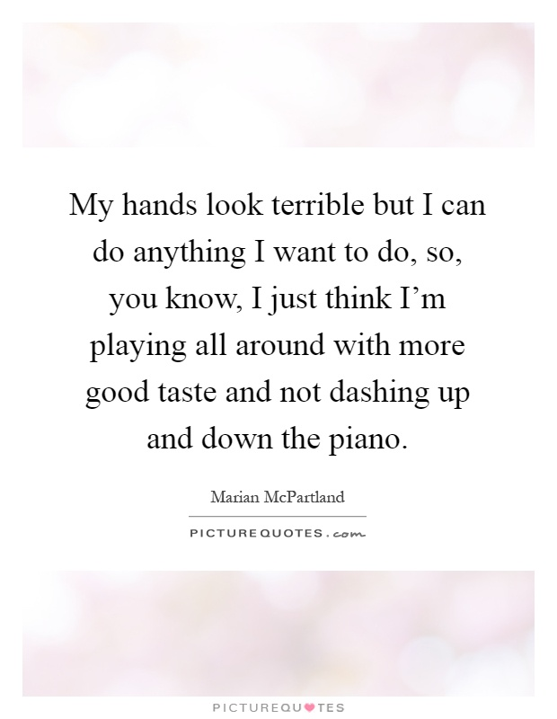 My hands look terrible but I can do anything I want to do, so, you know, I just think I'm playing all around with more good taste and not dashing up and down the piano Picture Quote #1