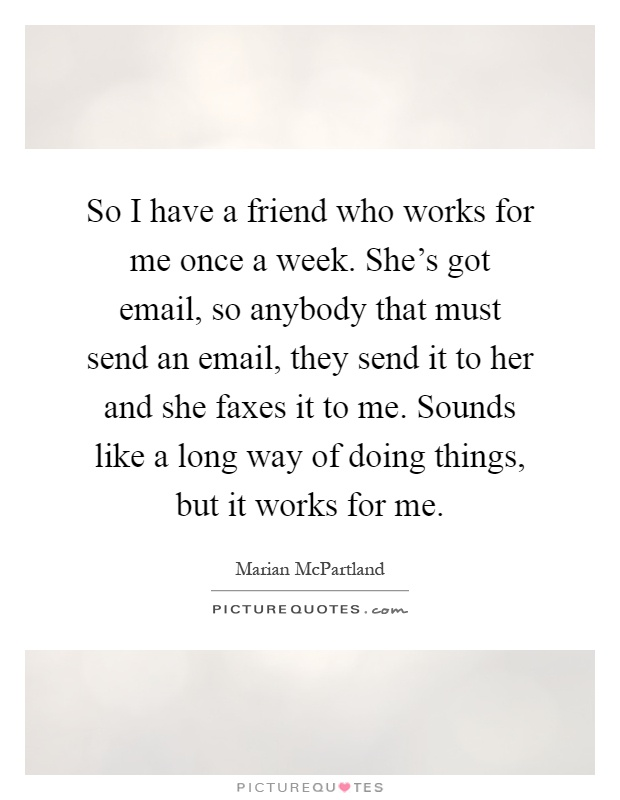 So I have a friend who works for me once a week. She's got email, so anybody that must send an email, they send it to her and she faxes it to me. Sounds like a long way of doing things, but it works for me Picture Quote #1