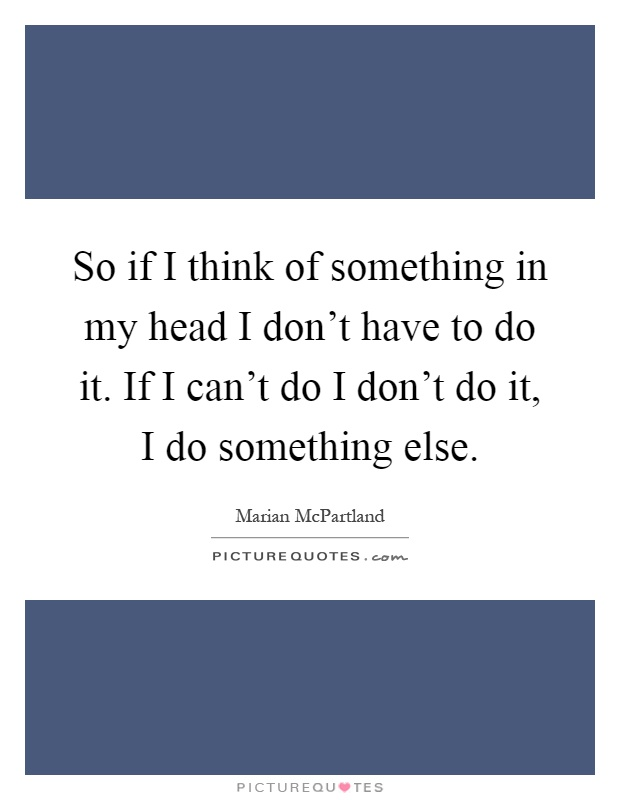 So if I think of something in my head I don't have to do it. If I can't do I don't do it, I do something else Picture Quote #1