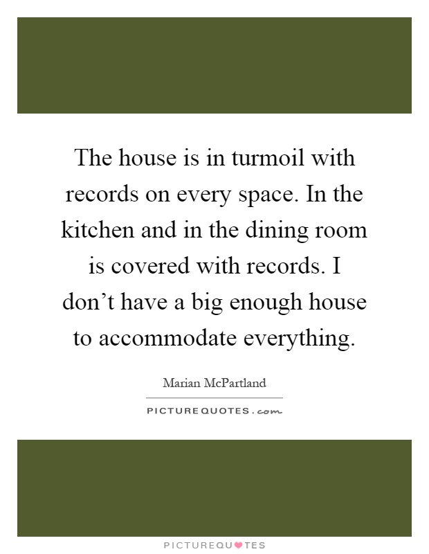 The house is in turmoil with records on every space. In the kitchen and in the dining room is covered with records. I don't have a big enough house to accommodate everything Picture Quote #1