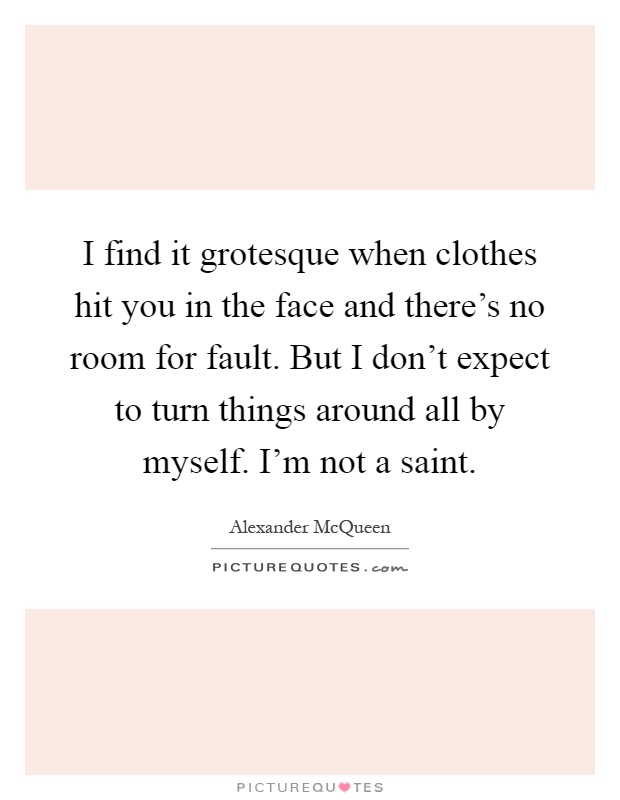 I find it grotesque when clothes hit you in the face and there's no room for fault. But I don't expect to turn things around all by myself. I'm not a saint Picture Quote #1