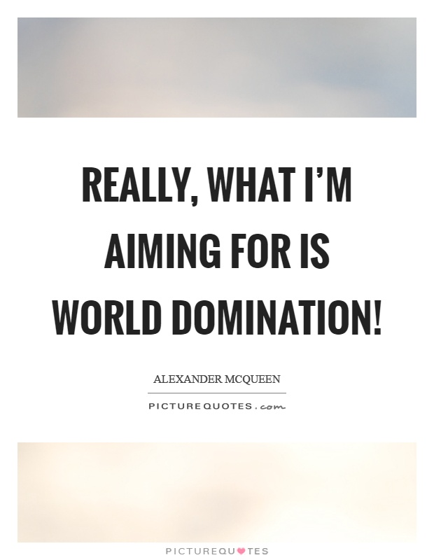 Really, what I'm aiming for is world domination! Picture Quote #1