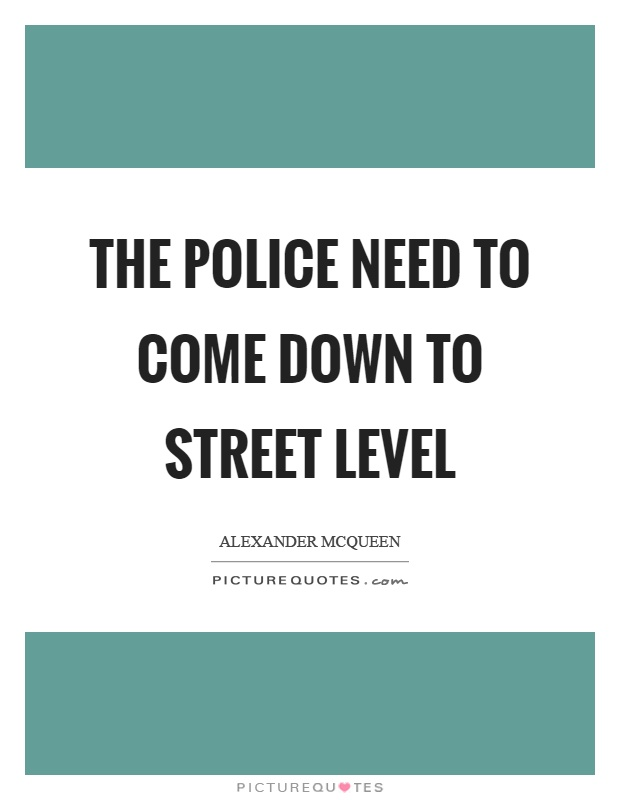 The police need to come down to street level Picture Quote #1