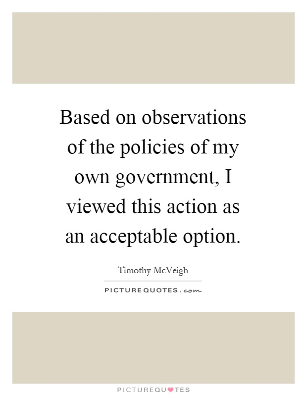 Based on observations of the policies of my own government, I viewed this action as an acceptable option Picture Quote #1