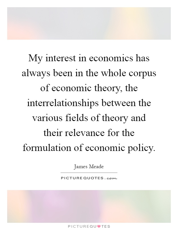 My interest in economics has always been in the whole corpus of economic theory, the interrelationships between the various fields of theory and their relevance for the formulation of economic policy Picture Quote #1