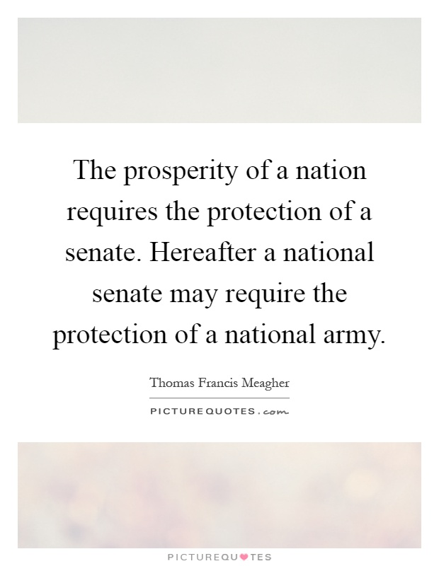 The prosperity of a nation requires the protection of a senate. Hereafter a national senate may require the protection of a national army Picture Quote #1