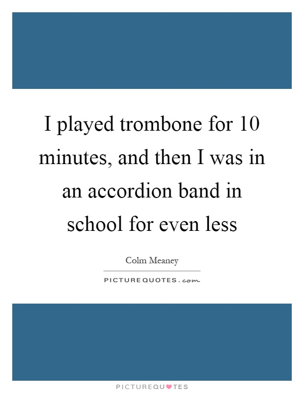 I played trombone for 10 minutes, and then I was in an accordion band in school for even less Picture Quote #1