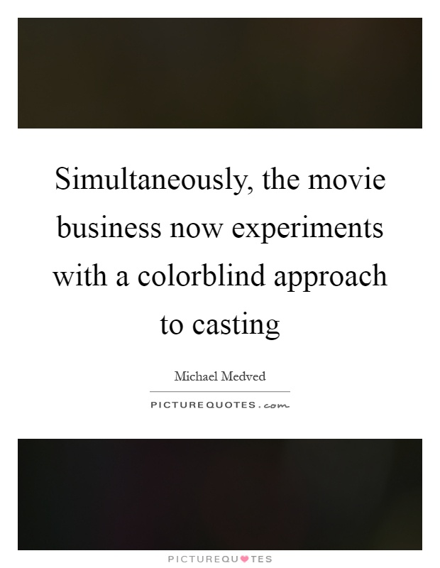 Simultaneously, the movie business now experiments with a colorblind approach to casting Picture Quote #1