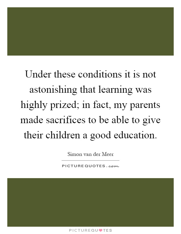 Under these conditions it is not astonishing that learning was highly prized; in fact, my parents made sacrifices to be able to give their children a good education Picture Quote #1