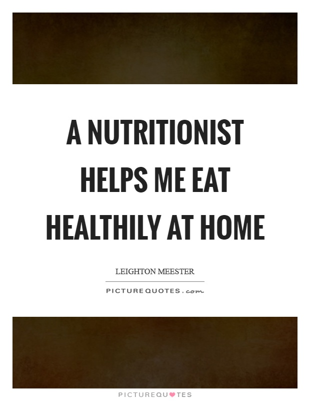 A nutritionist helps me eat healthily at home Picture Quote #1