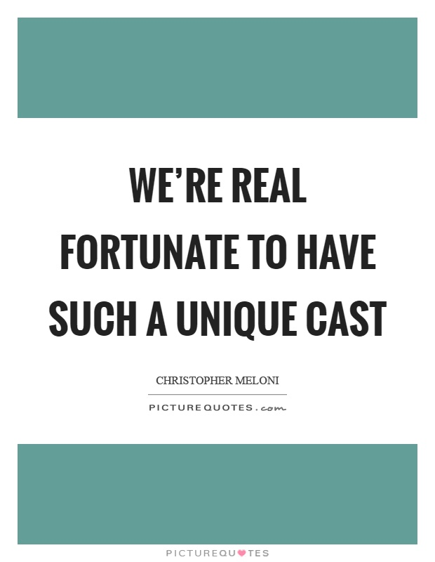 We're real fortunate to have such a unique cast Picture Quote #1