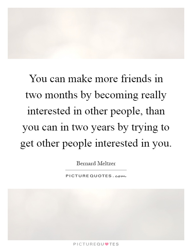 You can make more friends in two months by becoming really interested in other people, than you can in two years by trying to get other people interested in you Picture Quote #1