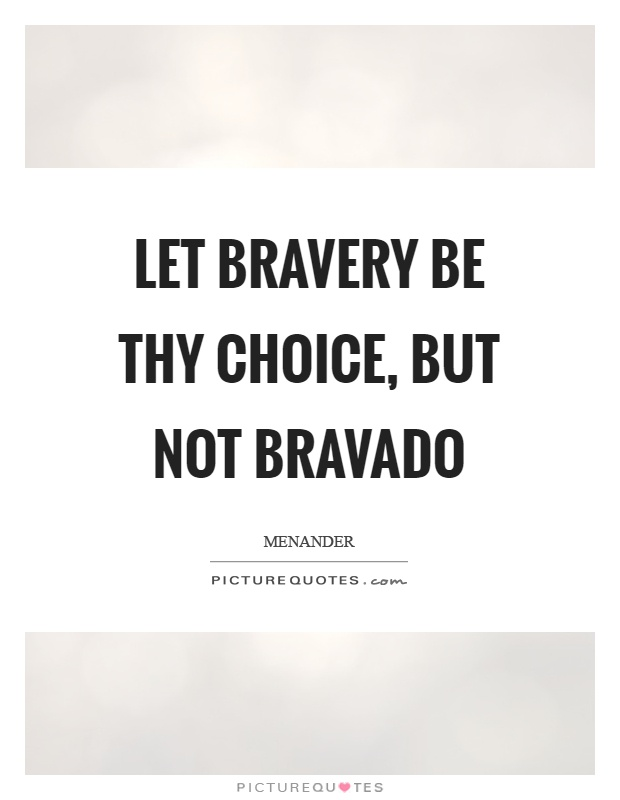 Let bravery be thy choice, but not bravado Picture Quote #1