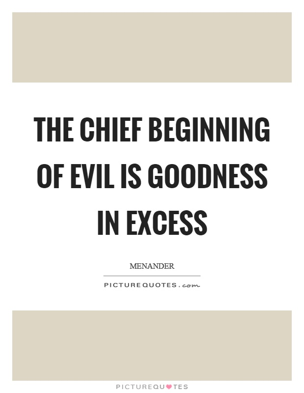 The chief beginning of evil is goodness in excess Picture Quote #1