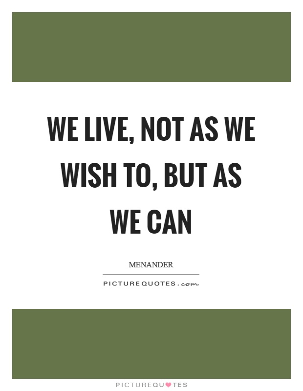 We live, not as we wish to, but as we can Picture Quote #1