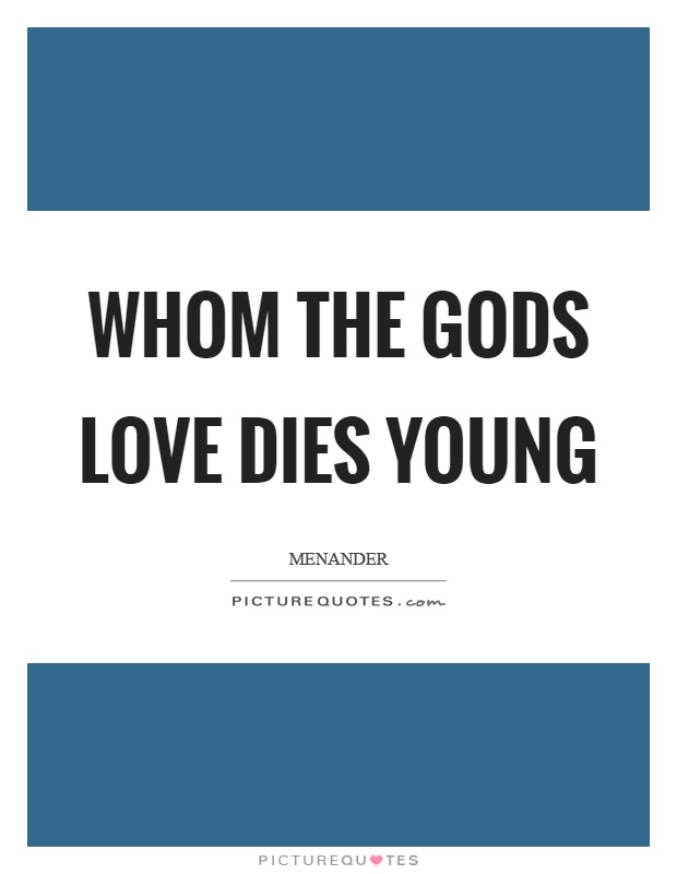 Whom the gods love dies young Picture Quote #1