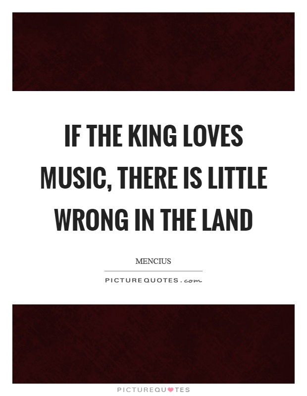 If the king loves music, there is little wrong in the land Picture Quote #1