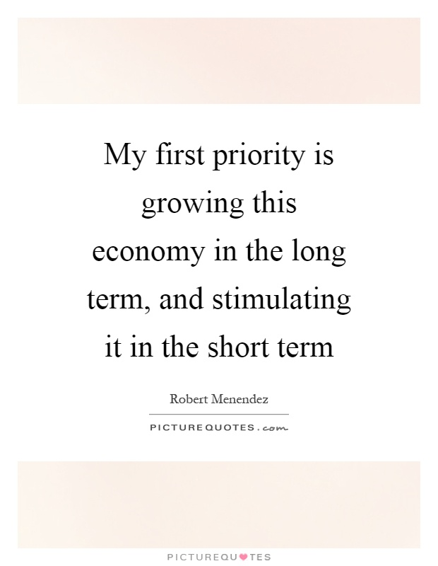 My first priority is growing this economy in the long term, and stimulating it in the short term Picture Quote #1