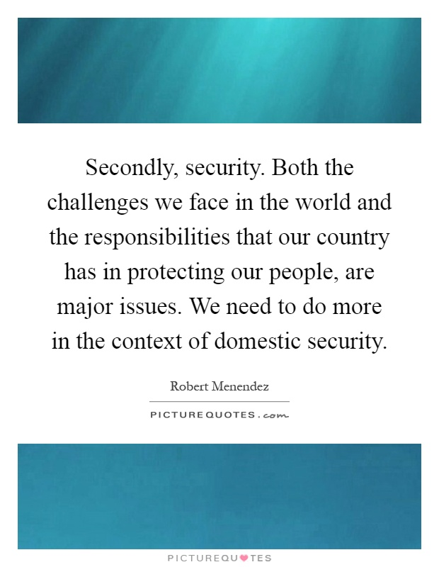 Secondly, security. Both the challenges we face in the world and the responsibilities that our country has in protecting our people, are major issues. We need to do more in the context of domestic security Picture Quote #1