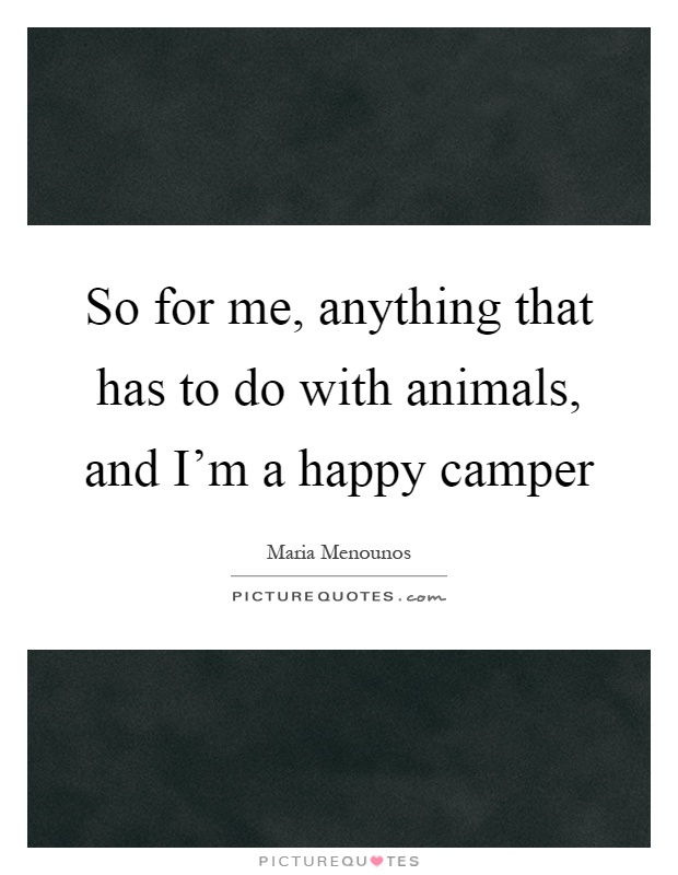 So for me, anything that has to do with animals, and I'm a happy camper Picture Quote #1