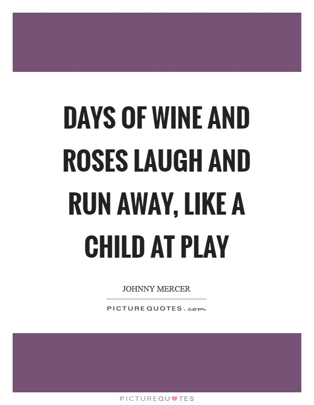 Days of wine and roses laugh and run away, like a child at play Picture Quote #1