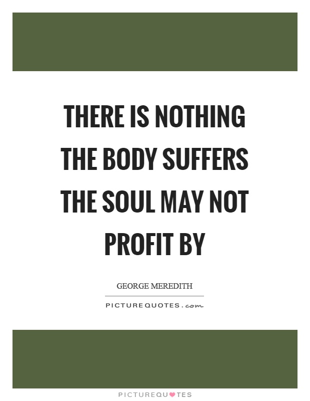 There is nothing the body suffers the soul may not profit by Picture Quote #1