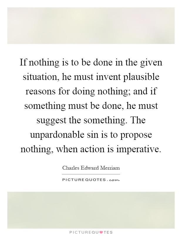 If nothing is to be done in the given situation, he must invent plausible reasons for doing nothing; and if something must be done, he must suggest the something. The unpardonable sin is to propose nothing, when action is imperative Picture Quote #1