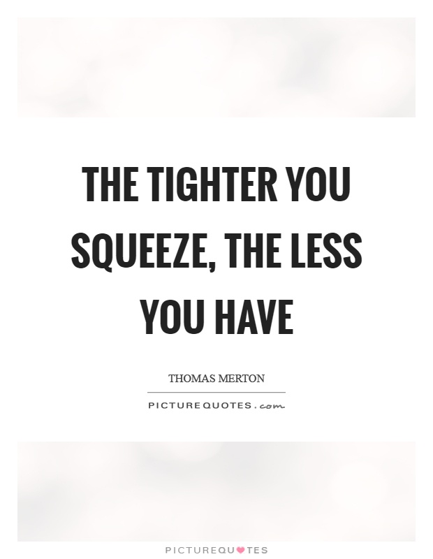 The tighter you squeeze, the less you have Picture Quote #1